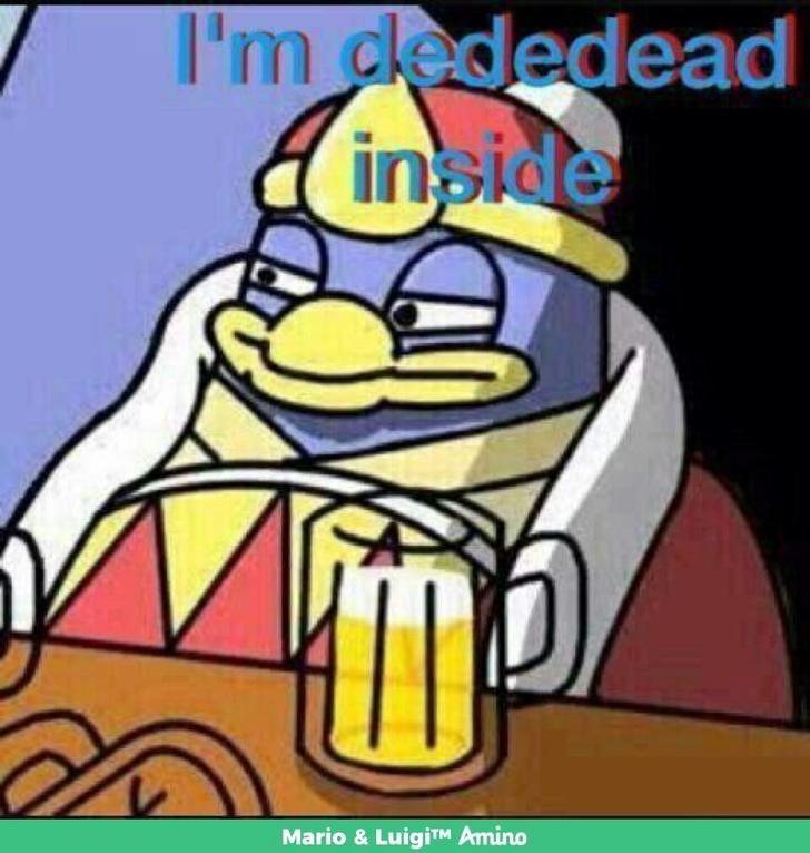 """King Dedede looking depressed saying """"I'm dededead inside"""""""