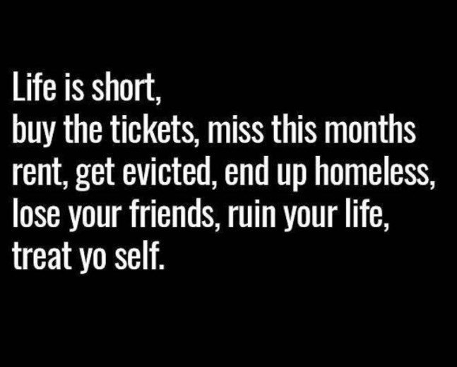 Font - Life is short, buy the tickets, miss this months rent, get evicted, end up homeless, lose your friends, ruin your life, treat yo self.