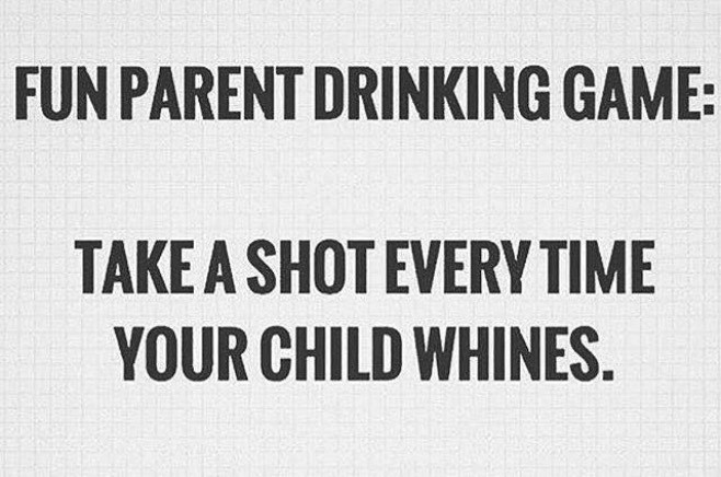 Font - FUN PARENT DRINKING GAME: TAKE A SHOT EVERY TIME YOUR CHILD WHINES.