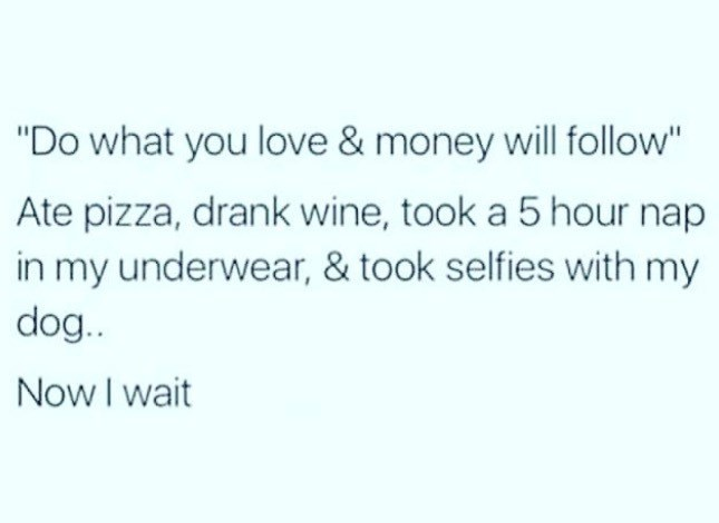 """Text - """"Do what you love & money will follow"""" Ate pizza, drank wine, took a 5 hour nap in my underwear, & took selfies with my dog.. Now I wait"""