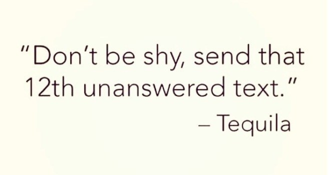 """Text - """"Don't be shy, send that 12th unanswered text.' - Tequila"""