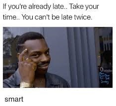 Face - If you're already late... Take your time.. You can't be late twice. O smart