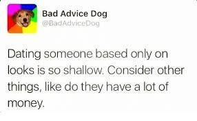 Text - Bad Advice Dog BadAdviceDog Dating someone based only on looks is so shallow. Consider other things, like do they have a lot of money