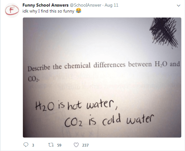 Text - Funny School Answers @SchoolAnswer Aug 11 F idk why I find this so funny Describe the chemical differences between H O and CO2 H20 is hot water CO2 IS cold water t59 237