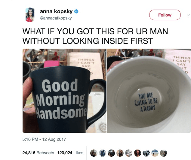 Cup - anna kopsky @annacatkopsky Follow WHAT IF YOU GOT THIS FOR UR MAN WITHOUT LOOKING INSIDE FIRST THINGS I CAN T SAY UT THINGS CAN'T SAY Good Morning Handsome YOU ARE GOING TO BE A DADDY 5:16 PM-12 Aug 2017 24,816 Retweets 120,024 Likes