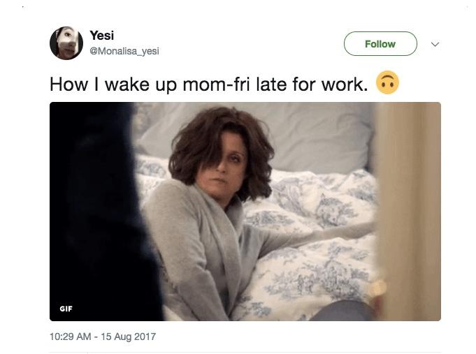 Text - Yesi Follow @Monalisa_yesi How I wake up mom-fri late for work. GIF 10:29 AM-15 Aug 2017