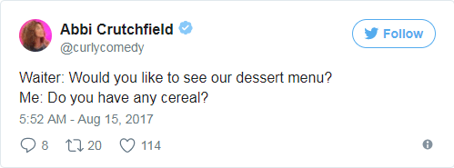 Text - Abbi Crutchfield Follow @curlycomedy Waiter: Would you like to see our dessert menu? Me: Do you have any cereal? 5:52 AM -Aug 15, 2017 8 20 114