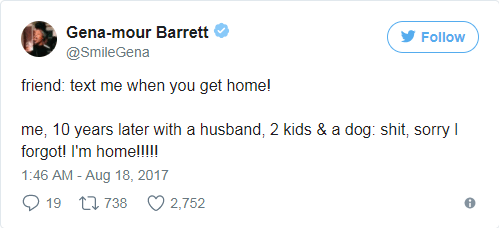 Text - Gena-mour Barrett Follow @SmileGena friend: text me when you get home! me, 10 years later with a husband, 2 kids & a dog: shit, sorry forgot! I'm homel!!! 1:46 AM - Aug 18, 2017 t738 19 2,752