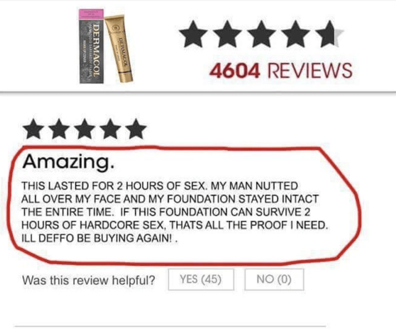 Text - 4604 REVIEWS Amazing. THIS LASTED FOR 2 HOURS OF SEX. MY MAN NUTTED ALL OVER MY FACE AND MY FOUNDATION STAYED INTACT THE ENTIRE TIME. IF THIS FOUNDATION CAN SURVIVE 2 HOURS OF HARDCORE SEX, THATS ALL THE PROOF I NEED. ILL DEFFO BE BUYING AGAIN! YES (45) NO (0) Was this review helpful? DERMACOL DERMACOL O SAREiNDOr AUL
