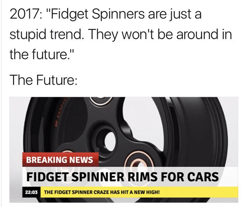 "Tire - 2017: ""Fidget Spinners are just a stupid trend. They won't be around in the future."" The Future: BREAKING NEWS FIDGET SPINNER RIMS FOR CARS 22:03 THE FIDGET SPINNER CRAZE HAS HIT A NEW HIGH! НА:"