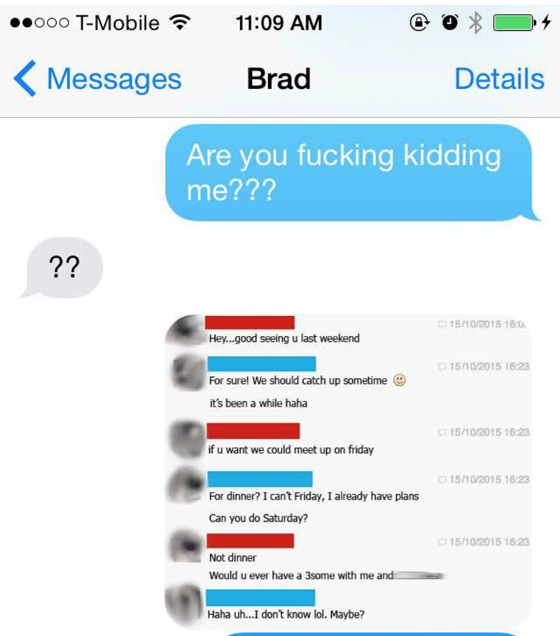 Text - o0o T-Mobile 11:09 AM Messages Brad Details Are you fucking kidding me??? ?? 15/10/2015 16:0 Hey...good seeing u last weekend C15/10/2015 18:23 For sure! We should catch up sometime it's been a while haha 15/10/2015 16:23 if u want we could meet up on friday C15/10/2015 16:23 For dinner? I cant Friday, I already have plans Can you do Saturday? 15/10/2015 16:23 Not dinner Would u ever have a 3some with me and Haha uh...I don't know lol. Maybe?