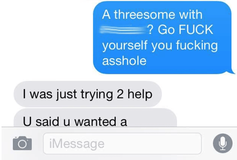 Text - A threesome with ? Go FUCK yourself you fucking asshole I was just trying 2 help U said u wanted a iMessage