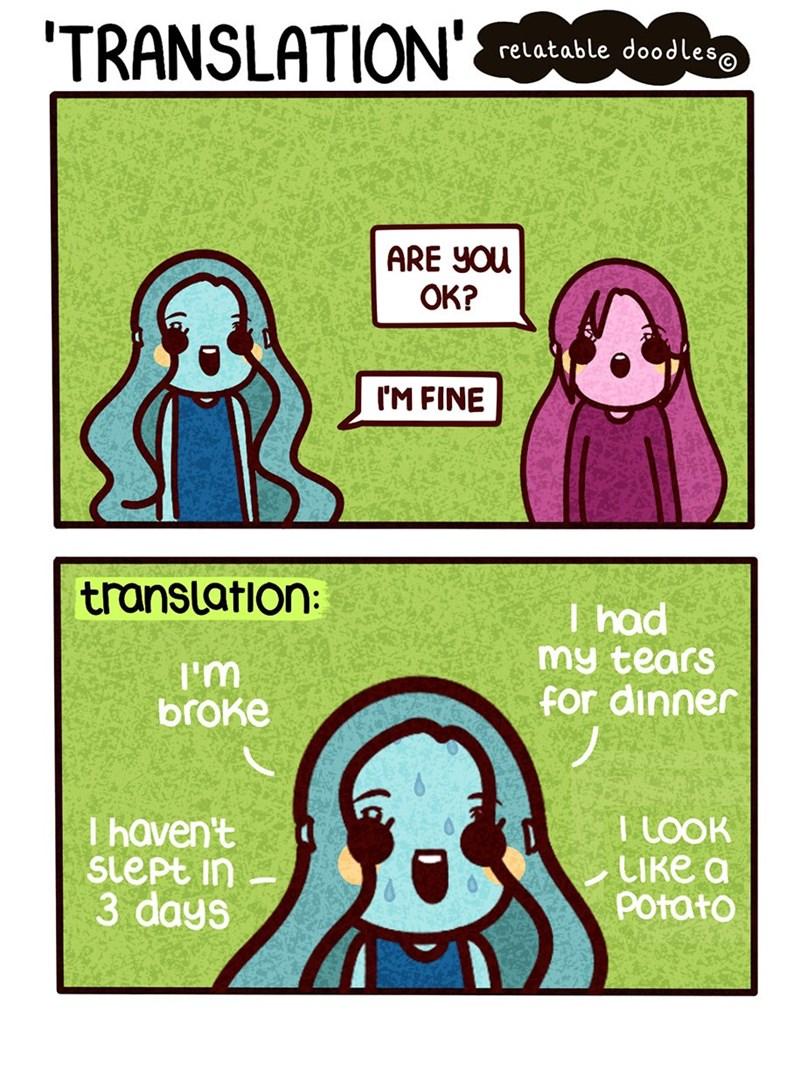 Text - TRANSLATION' relatable dood les@ ARE YOu ОК? IM FINE translation: I had my tears for dinner I'm broke I LOOK СIке а Potato I haven't Slept in 3 days