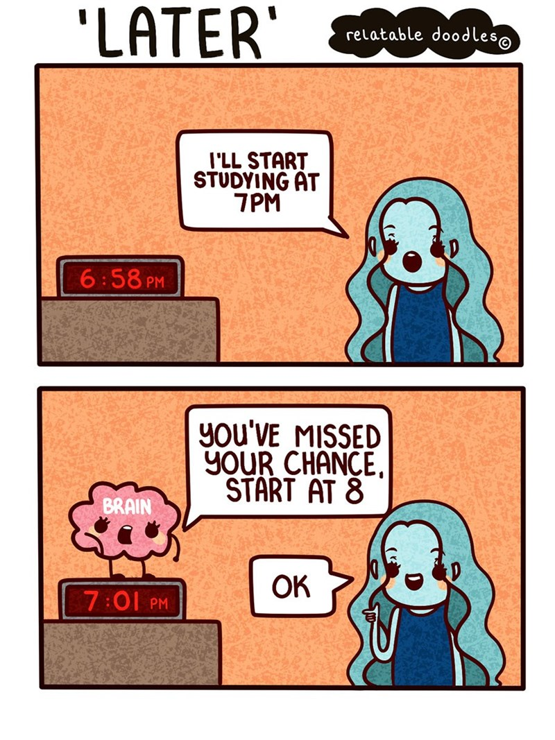 Cartoon - 'LATER relatable dood les@ I'LL START STUDYING AT 7PM 6:58 PM you'VE MISSED yOUR CHANCE. START AT 8 BRAIN OK 7:01 PM