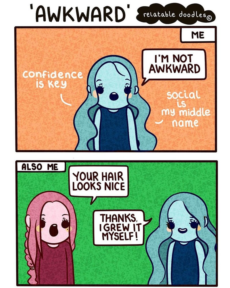 Text - 'AWKWARD relatable doodleso ME IM NOT AWKWARD confidence is key social is my middle name ALSO ME YOUR HAIR LOOKS NICE THANKS IGREW IT MYSELF!