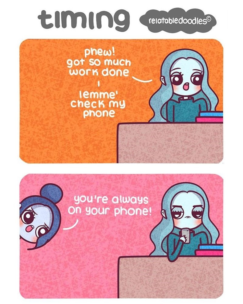 Text - timing relotabledoodles phew! got so mucCh worK done lemme ChecK my phone you're alwayS on your phone!