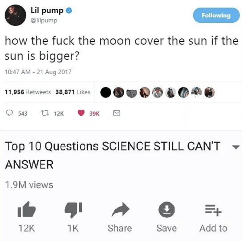Text - Lil pump Following @lipump how the fuck the moon cover the sun if the sun is bigger? 10:47 AM 21 Aug 2017 11,956 Retweets 38,871 Likes t 12K 543 39K Top 10 Questions SCIENCE STILL CAN'T ANSWER 1.9M views Add to Share Save 12K 1K