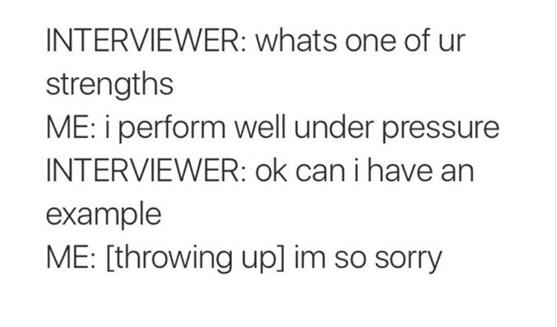 Text - INTERVIEWER: whats one of ur strengths ME: i perform well under pressure INTERVIEWER: ok can i have an example ME: [throwing up] im so sorry