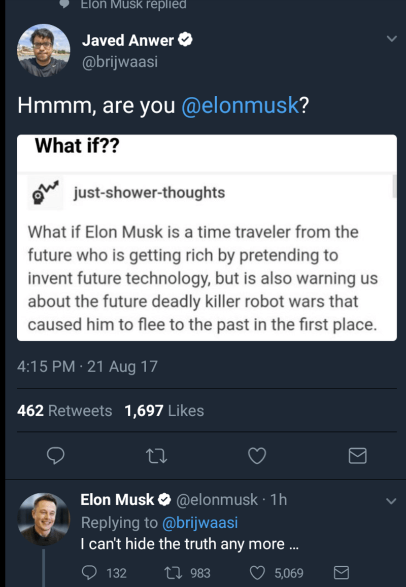 Text - Elon Musk repliedi Javed Anwer @brijwaasi Hmmm, are you @elonmusk? What if?? just-shower-thoughts What if Elon Musk is a time traveler from the future who is getting rich by pretending to invent future technology, but is also warning us about the future deadly killer robot wars that caused him to flee to the past in the first place. 4:15 PM 21 Aug 17 462 Retweets 1,697 Likes Elon Musk @elonmusk 1h Replying to @brijwaasi I can't hide the truth any more... 132 Li 983 5,069