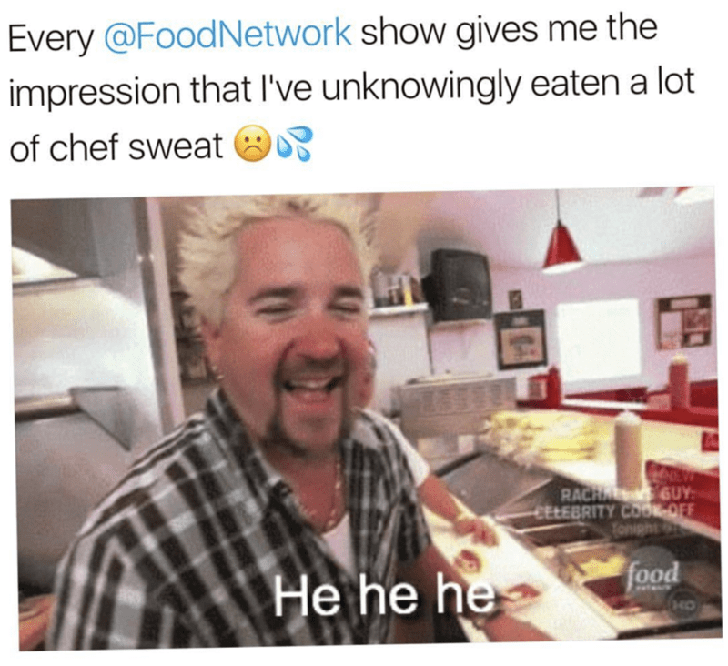 Human - Every @FoodNetwork show gives me the impression that I've unknowingly eaten a lot of chef sweat RACHA GUY CELEBRITY COOK OFF Tonight food He he he