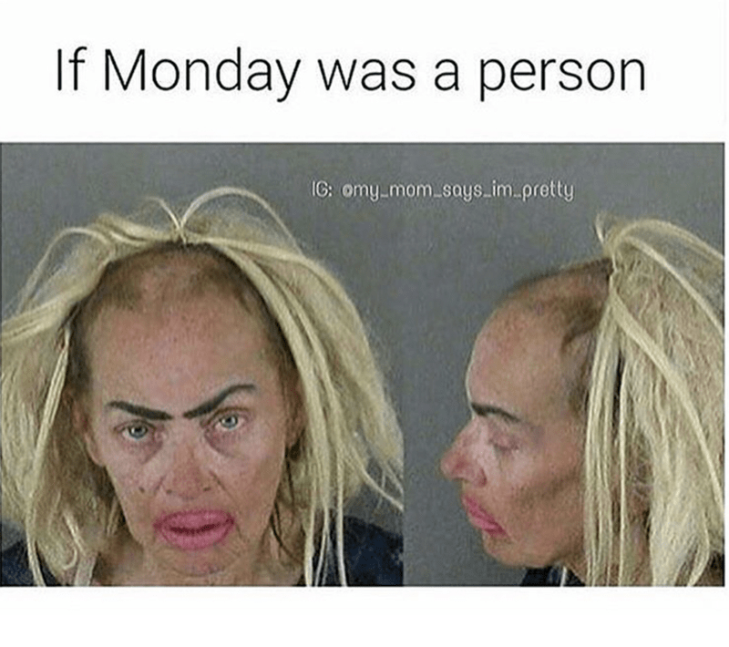 Face - If Monday was a person IC: omy mom says im.pretty