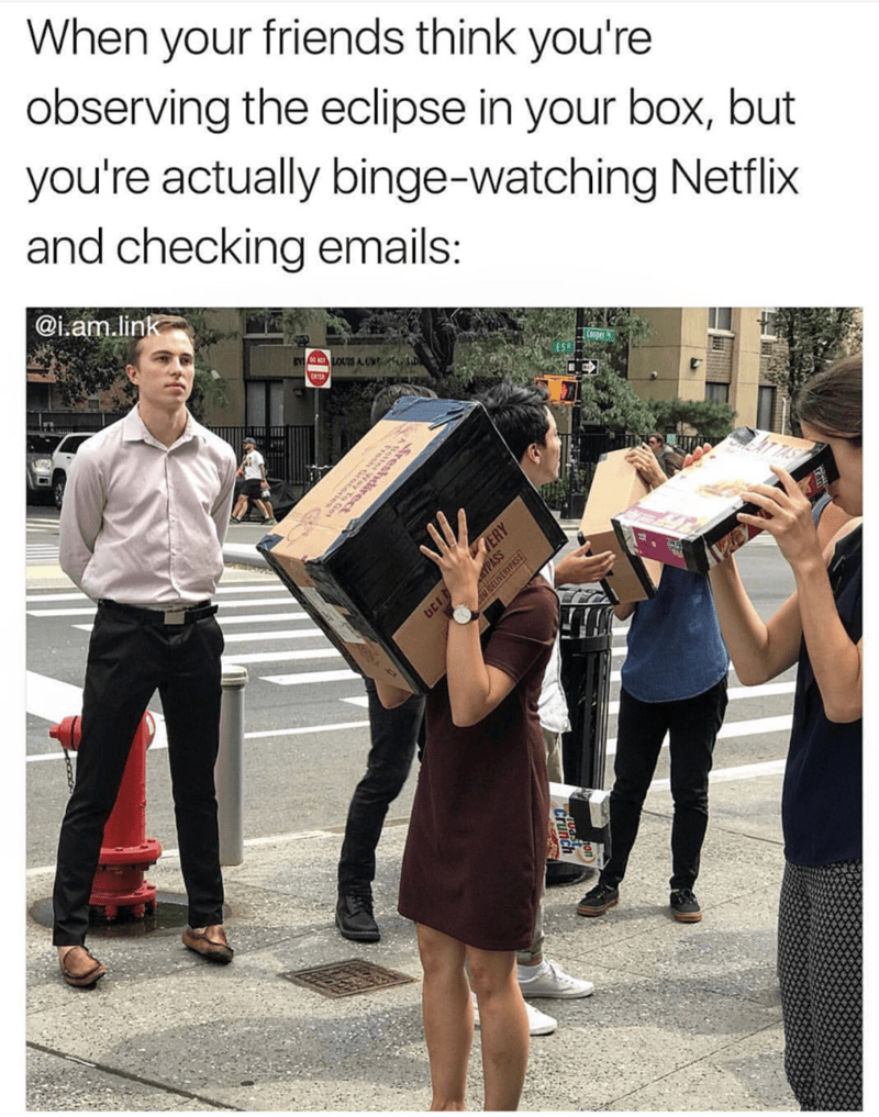 Snapshot - When your friends think you're observing the eclipse in your box, but you're actually binge-watching Netflix and checking emails: @iam.link 6 wO LOUIS A. .s ERY GE PASS
