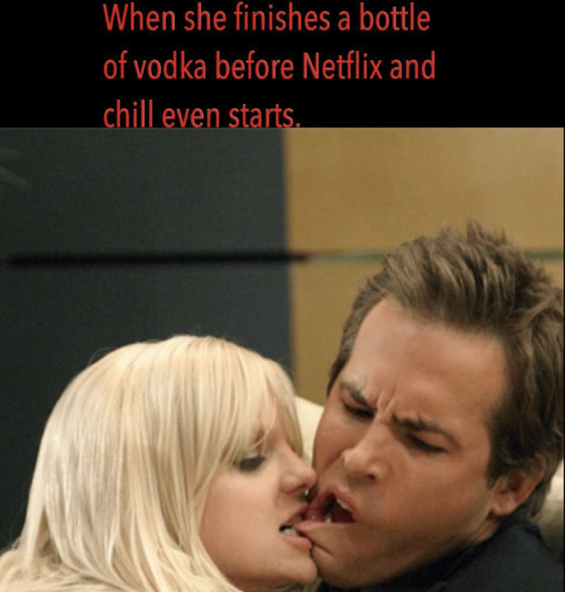 Love - When she finishes a bottle of vodka before Netflix and chill even starts
