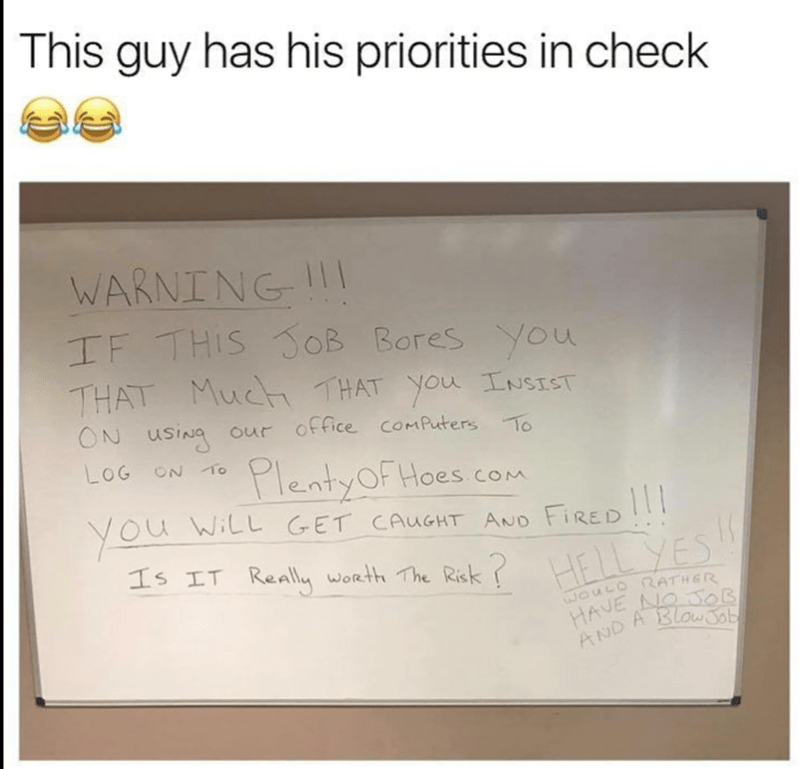 Text - This guy has his priorities in check WARNING IF THIS OB Bores you THAT Muc THAT You INSIST ON UsINg our office comPuters To LOG ON To PlentyOF Hoes coM YOu WILL GET CAuGHT AND FiRED 111 IS IT Really worth The Risk HELLYES WOULD RATHER HAVE NNO OB AND A BlawSob