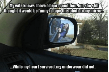 Automotive mirror - My wife knows I have a heart condition butshe still thought it would be funny to tape this phototomymirrors ...While my heart survived,my underwear did not.
