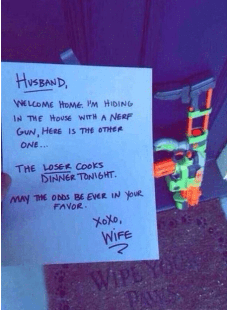 Text - HuSBAND WELCOME HOMe. PM HIDING IN THE HOUSE WITH A NERF GUN, HERE IS THE OTHER ONE... THE LOSER Cooks DINNER TONI6HT. May THE ODDS BE EVER IN YOUR FAVOR XOXO, WIFE WIPEY PAWS