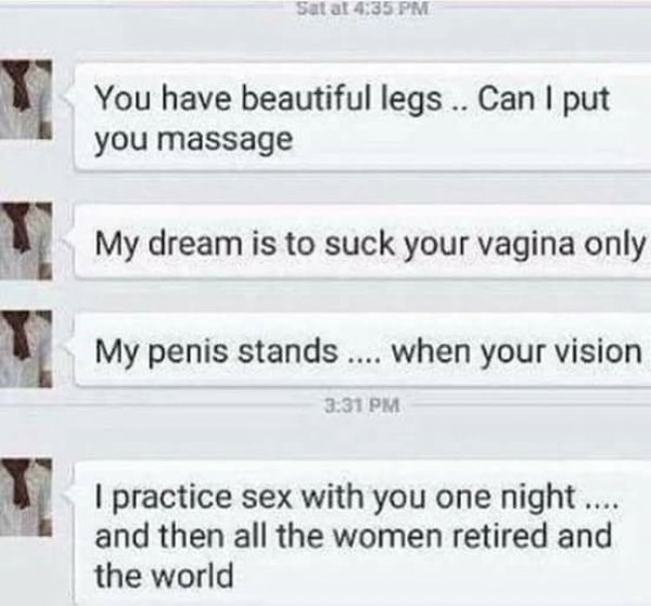 Text - Sat at 4:35 PM You have beautiful legs.. Can l put you massage My dream is to suck your vagina only when your vision My penis stands 3:31 PM I practice sex with you one night and then all the women retired and the world
