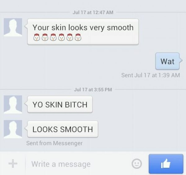Text - Jul 17 at 12:47 AM Your skin looks very smooth Wat Sent Jul 17 at 1:39 AM Jul 17 at 3:55 PM YO SKIN BITCH LOOKS SMOOTH Sent from Messenger Write a message