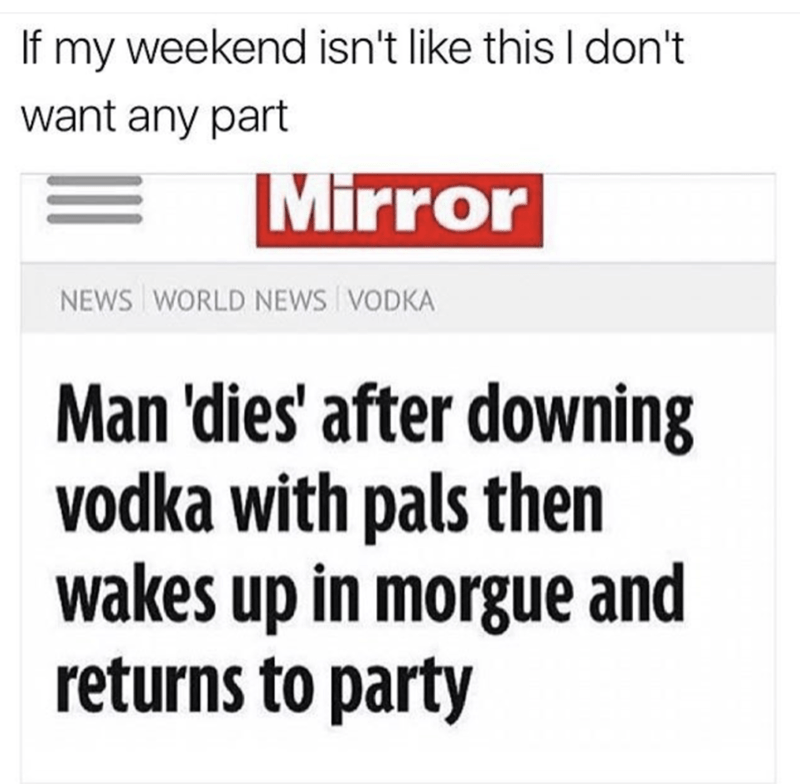 Text - If my weekend isn't like this I don't want any part Mirror NEWS WORLD NEWS VODKA Man 'dies' after downing vodka with pals then wakes up in morgue and returns to party