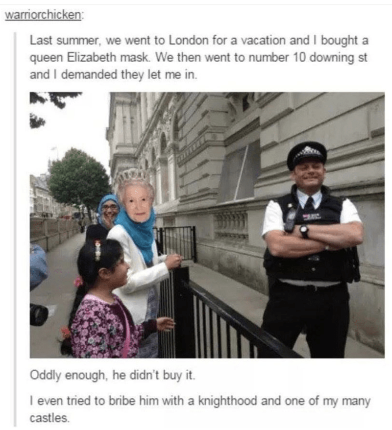 Photography - warriorchicken: Last summer, we went to London for a vacation and I bought queen Elizabeth mask. We then went to number 10 downing st and I demanded they let me in. a Oddly enough, he didn't buy it. I even tried to bribe him with a knighthood and one of my many castles