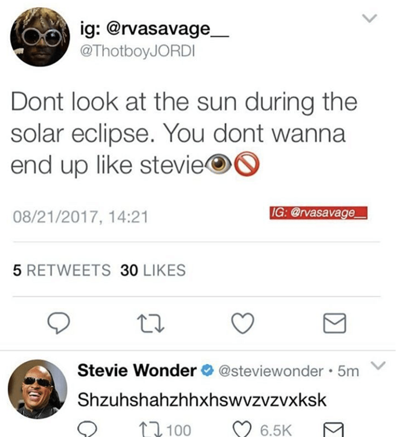 Text - ig: @rvasavage @ThotboyJORDI Dont look at the sun during the solar eclipse. You dont wanna end up like stevie IG: @rvasavage 08/21/2017, 14:21 5 RETWEETS 30 LIKES Stevie Wonder @steviewonder 5m Shzuhshahzhhxhswvzvzvx ksk 1100 6.5K