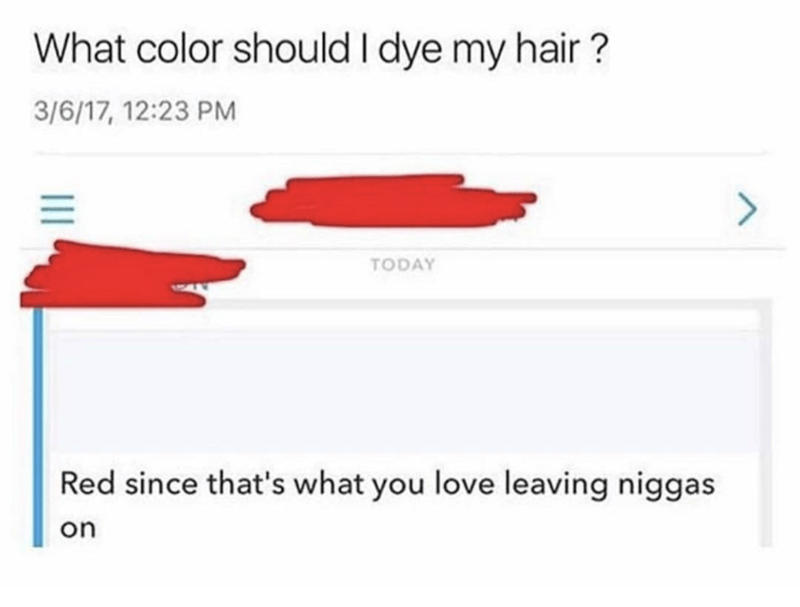 Text - What color should I dye my hair? 3/6/17, 12:23 PM TODAY Red since that's what you love leaving niggas on