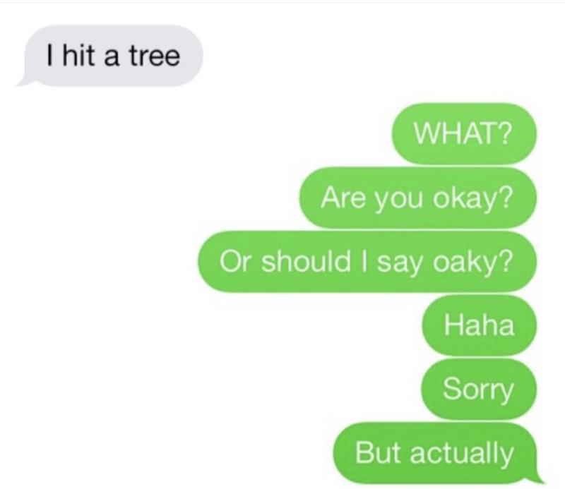 Green - I hit a tree WHAT? Are you okay? Or should I say oaky? Haha Sorry But actually