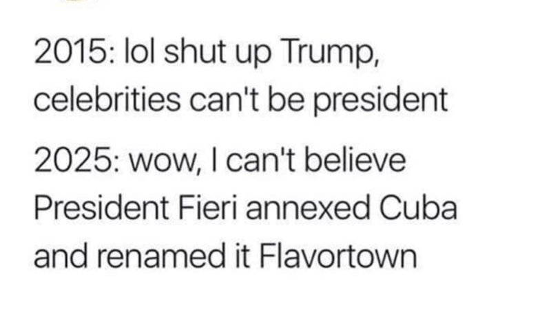 Text - 2015: lol shut up Trump, celebrities can't be president 2025: wow, I can't believe President Fieri annexed Cuba and renamed it Flavortown