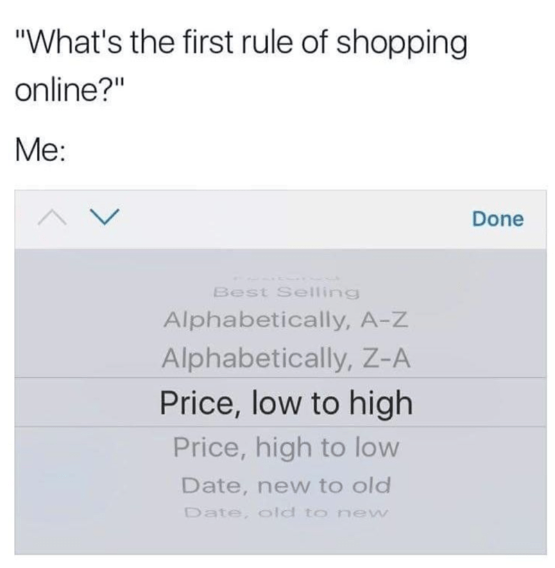 """Text - """"What's the first rule of shopping online?"""" Me: Done Best Selling Alphabetically, A-Z Alphabetically, Z-A Price, low to high Price, high to low Date, new to old Date, old to new"""