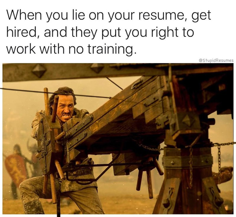 Adaptation - When you lie on your resume, get hired, and they put you right to work with no training. @StupidResumes