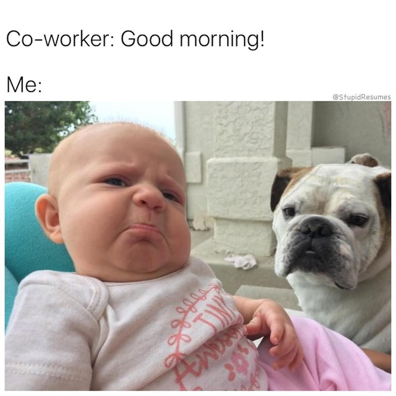 Skin - Co-worker: Good morning! Me: @StupidResumes Aw