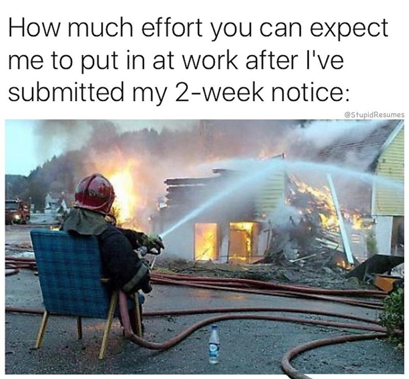 Firefighter - How much effort you can expect me to put in at work after I've submitted my 2-week notice: @StupidResumes