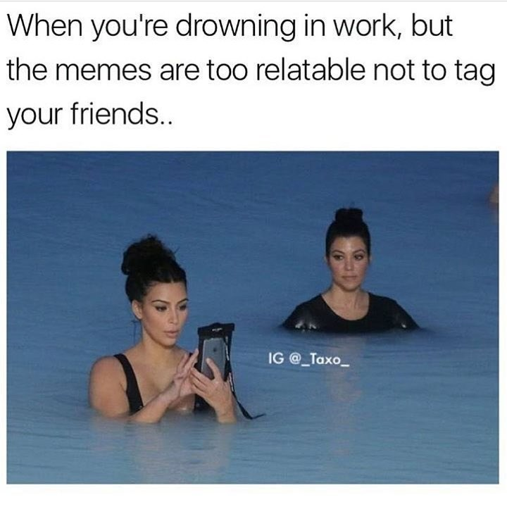 Text - When you're drowning in work, but the memes are too relatable not to tag your friends.. IG @ Taxo