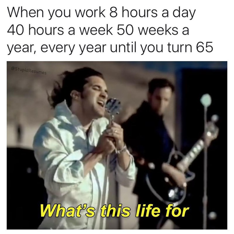 Music - When you work 8 hours a day 40 hours a week 50 weeks a year, every year until you turn 65 @StupidResumes What's this ife for