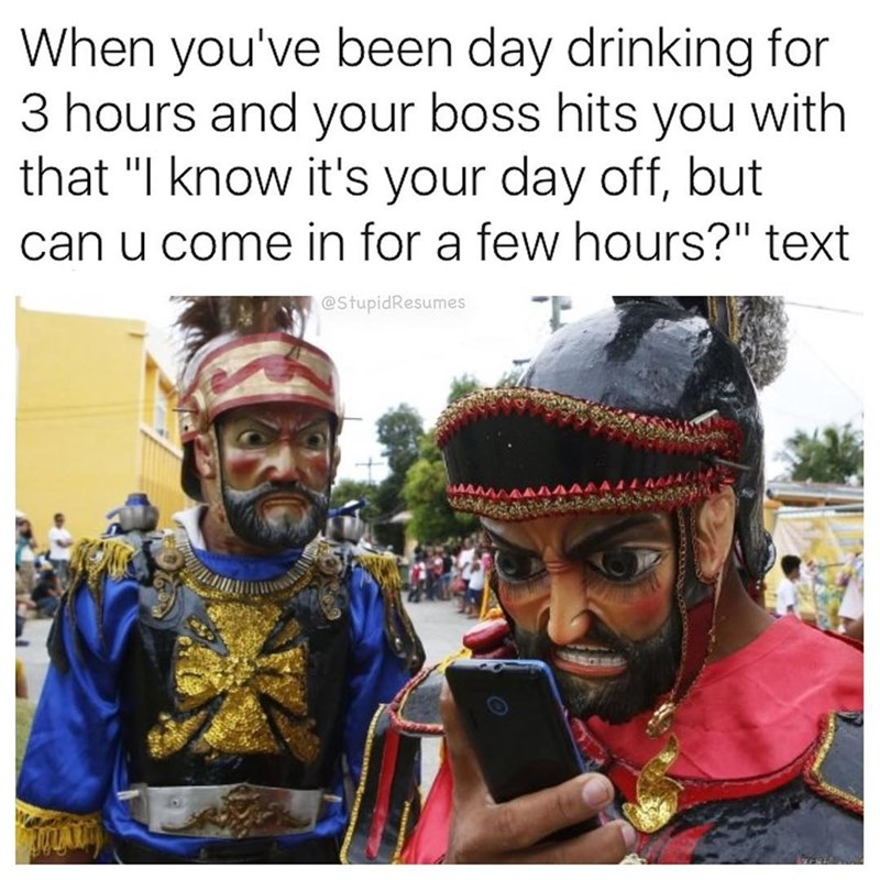 """People - When you've been day drinking for 3 hours and your boss hits you with that """"I know it's your day off, but can u come in for a few hours?"""" text @StupidResumes"""