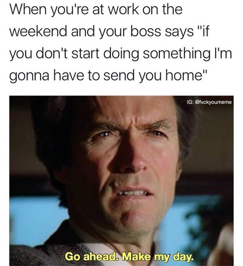 """Text - When you're at work on the weekend and your boss says """"if you don't start doing something I'm gonna have to send you home"""" IG: @fvckyoumeme Go ahead. Make my day."""