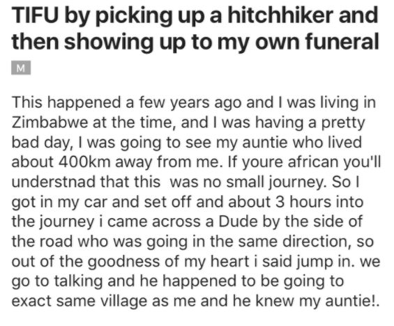 Text - TIFU by picking up a hitchhiker and then showing up to my own funeral M This happened a few years ago and I was living in Zimbabwe at the time, and I was having a pretty bad day, I was going to see my auntie who lived about 400km away from me. If youre african you'll understnad that this was no small journey. Sol got in my car and set off and about 3 hours the journey i came across a Dude by the side of the road who was going in the same direction, so out of the goodness of my heart i sai