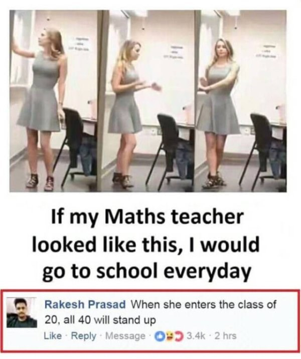 Dress - If my Maths teacher looked like this, I would go to school everyday Rakesh Prasad When she enters the class of 20, all 40 will stand up Like Reply Message 3.4k 2 hrs