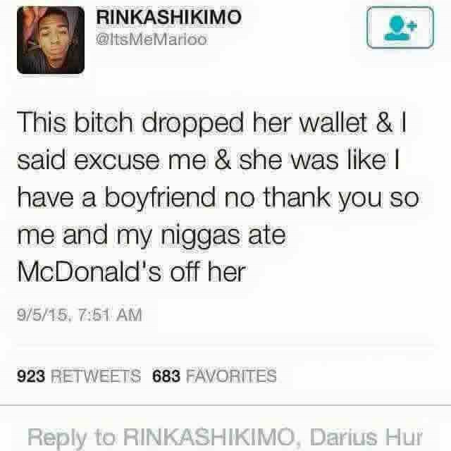 Text - RINKASHIKIMO @ltsMeMarioo This bitch dropped her wallet & said excuse me & she was like I have a boyfriend no thank you so me and my niggas ate McDonald's off her 9/5/15, 7:51 AM 923 RETWEETS 683 FAVORITES Reply to RINKASHIKIMO, Darius Hur