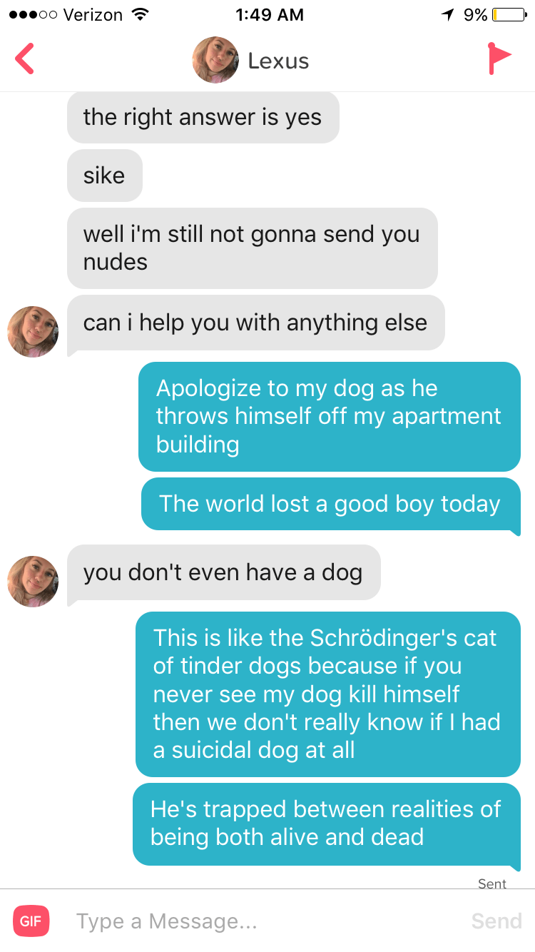 Text - oo Verizon 1 9% 1:49 AM Lexus the right answer is yes sike well i'm still not gonna send you nudes can i help you with anything else Apologize to my dog as he throws himself off my apartment building The world losta good boy today you don't even have a dog This is like the Schrödinger's cat of tinder dogs because if you never see my dog kill himself then we don't really know if I had a suicidal dog at all He's trapped between realities of being both alive and dead Sent Send Туре a Message